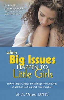 When Big Issues Happen to Little Girls: How to Prepare, React, and Manage Your Emotions So You Can Best Support Your Daughter Erin Munroe