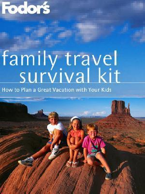 Fodors Family Travel Survival Kit: How to Plan a Great Vacation with Your Kids Fodors Travel Publications Inc.