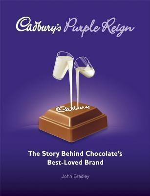 Cadburys Purple Reign: The Story Behind Chocolates Best-Loved Brand  by  John Bradley