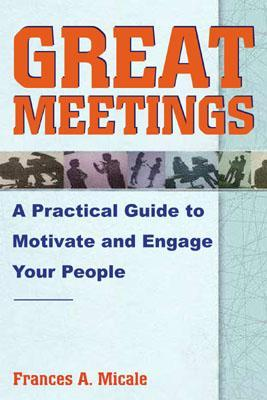Great Meetings: A Practical Guide to Motivate  by  Frances A. Micale