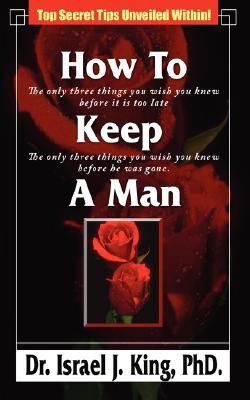 How to Keep a Man: The Only Three Things You Wish You Knew Before It Was Too Late  by  Israel J. King