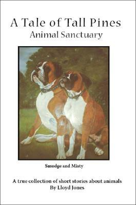 A Tale of Tall Pines Animal Sanctuary: A True Collection of Short Stories about Animals Lloyd    Jones