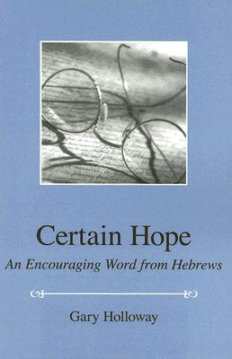 Certain Hope: An Encouraging Word from Hebrews Gary Holloway