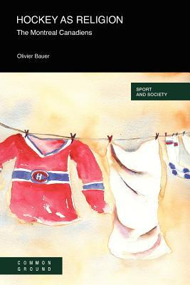 Hockey as a Religion: The Montreal Canadiens  by  Olivier Bauer