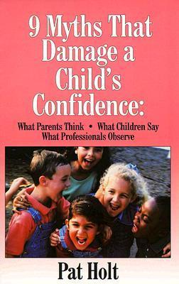 Nine Myths that Damage a Childs Confidence  by  Patricia Holt