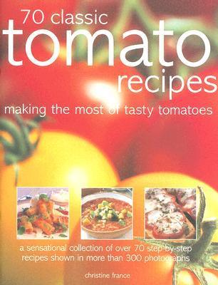 70 Classic Tomato Recipes: Making The Most Of Tasty Tomatoes Christine France