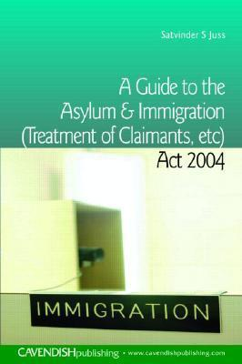 A Guide To The Asylum And Immigration (Treatment Of Claimants, Etc) Act 2004  by  Satvinder Juss