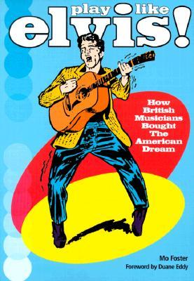 Play Like Elvis: How British Musicians Bought the American Dream  by  Mo Foster