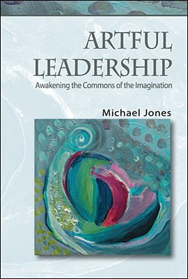Artful Leadership: Awakening the Commons of the Imagination  by  Michael Jones