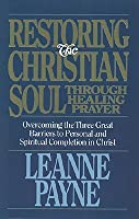 Restoring the Christian Soul Through Healing Prayer: Overcoming the Three Great Barriers to Personal and Spiritual Completion in Christ