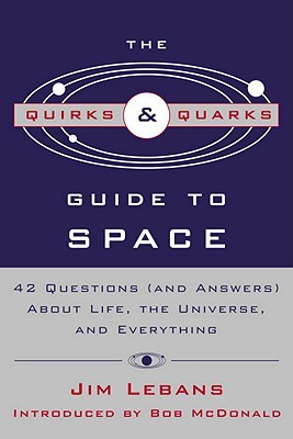 The Quirks & Quarks Guide to Space: 42 Questions (and Answers) About Life, the Universe, and Everything Jim Lebans