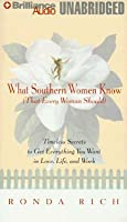What Southern Women Know: That Every Woman Should Timeless Secrets to Get Everything You Want in Love, Life, and Work
