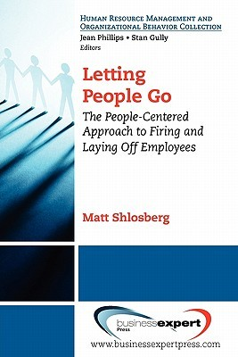 Letting People Go: The People-Centered Approach to Firing and Laying Off Employees  by  Matt Shlosberg