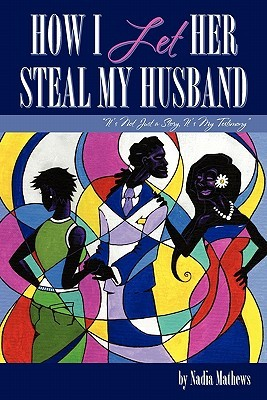 How I Let Her Steal My Husband  by  Nadia Mathews
