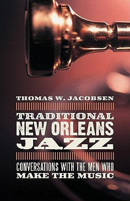 Traditional New Orleans Jazz: Conversations with the Men Who Make the Music  by  Thomas W. Jacobsen
