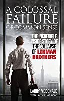 A Colossal Failure Of Common Sense: The Incredible Inside Story Of The Collapse Of Lehman Brothers: The Inside Story Of The Collapse Of Lehman Brothers