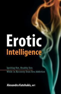 Erotic Intelligence: Igniting Hot, Healthy Sex While in Recovery from Sex Addiction Alexandra Katehakis