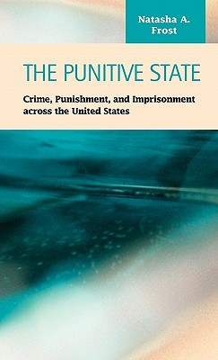 The Punitive State: Crime, Punishment, And Imprisonment Across The United States Natasha A. Frost