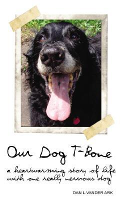 Our Dog T Bone: A Heartwarming Story Of Life With One Really Nervous Dog  by  Dan Vander Ark