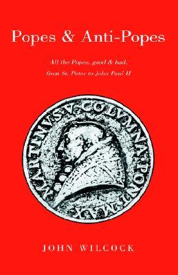 Popes and Anti Popes: All the popes, good and bad, from Sr. Peter to John paul II  by  John Wilcock