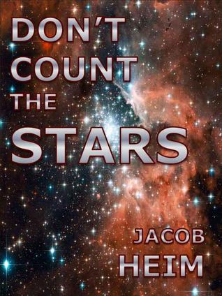 Dont Count the Stars: A Short Story of Life on the Edge of the Universe Jacob Heim