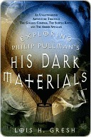 Exploring Philip Pullmans His Dark Materials : An Unauthorized Adventure Through The Golden Compass,Subtle Knife  by  Lois H. Gresh