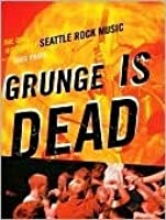 Grunge Is Dead: The Oral History of Seattle Rock Music (ECW Press)