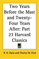 Two Years Before the Mast and Twenty-Four Years After (Harvard Classics, #23)