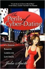 The Perils of Cyber-Dating: Confessions of a Hopeful Romantic Looking for Love Online Julie Spira