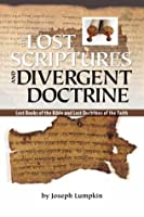 THE LOST SCRIPTURES AND DIVERGENT DOCTRINE: The Lost Books of the Bible and Lost Doctrines of the Faith