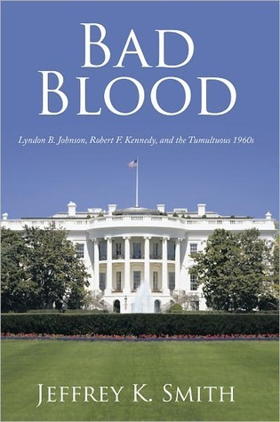 BAD BLOOD: Lyndon B. Johnson, Robert F. Kennedy, and the Tumultuous 1960s  by  Jeffrey K. Smith