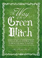The Way of the Green Witch: Rituals, Spells and Practices to Bring You Back to Nature