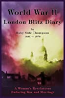 World War II London Blitz Diary: A Woman's Revelations Enduring War and Marriage, Volume 1