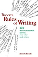 Roberts Rules Of Writing: 101 Unconventional Lessons Every Writer Needs To Know