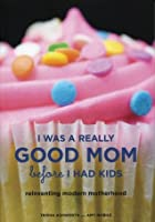 I Was a Really Good Mom Before I Had Kids: Reinventing Modern Motherhood