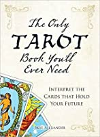 The Only Tarot Book Youll Ever Need: Gain Insight and Truth to Help Explain the Past, Present, and Future