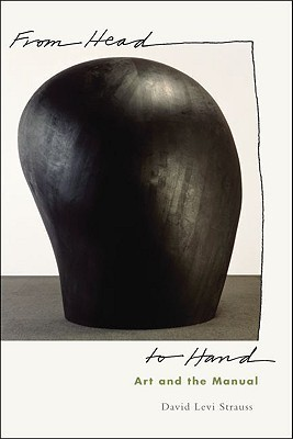 From Head to Hand: Art and the Manual  by  David Levi Strauss