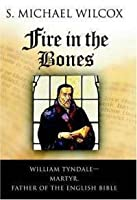 Fire in the Bones: William Tyndale - Martyr, Father of the English Bible