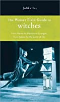 Weiser Field Guide to Witches, The: From Hexes to Hermione Granger, From Salem to the Land of Oz (The Weiser Field Guide Series)