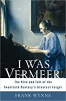 I Was Vermeer: The Rise and Fall of the Twentieth Century's Greatest Forger