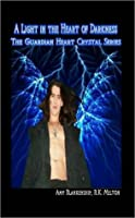 A Light in the Heart of Darkness:The Guardian Heart Crystal Series by Amy Blankenship & R. K. Melton