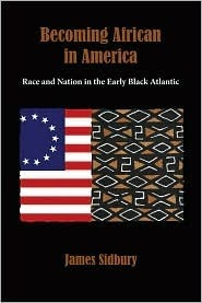 Becoming African in America: Race and Nation in the Early Black Atlantic: Race and Nation in the Early Black Atlantic, 1760-1830  by  James Sidbury
