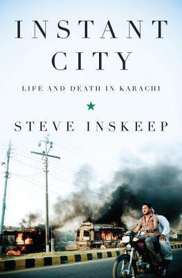 Instant City: Life and Death in Karachi Steve Inskeep