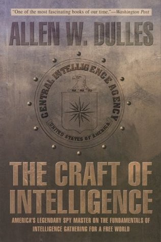 The Craft of Intelligence: Americas Legendary Spy Master on the Fundamentals of Intelligence Gathering for a Free World Allen W. Dulles