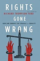Rights Gone Wrong: How Law Corrupts the Struggle for Equality