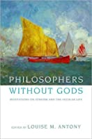 Philosophers without Gods. Meditations on Atheism and the Secular Life
