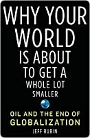 Why Your World Is About to Get a Whole Lot Smaller: Oil and the End of Globalization