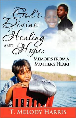 Gods Divine Healing and Hope: Memoirs from a Mothers Heart T. Melody Harris