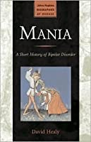 Mania: A Short History of Bipolar Disorder (Johns Hopkins Biographies of Disease)