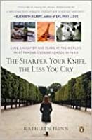 The Sharper Your Knife, the Less You Cry: Love, Laughter, and Tears at the World's Most Famous Cooking School